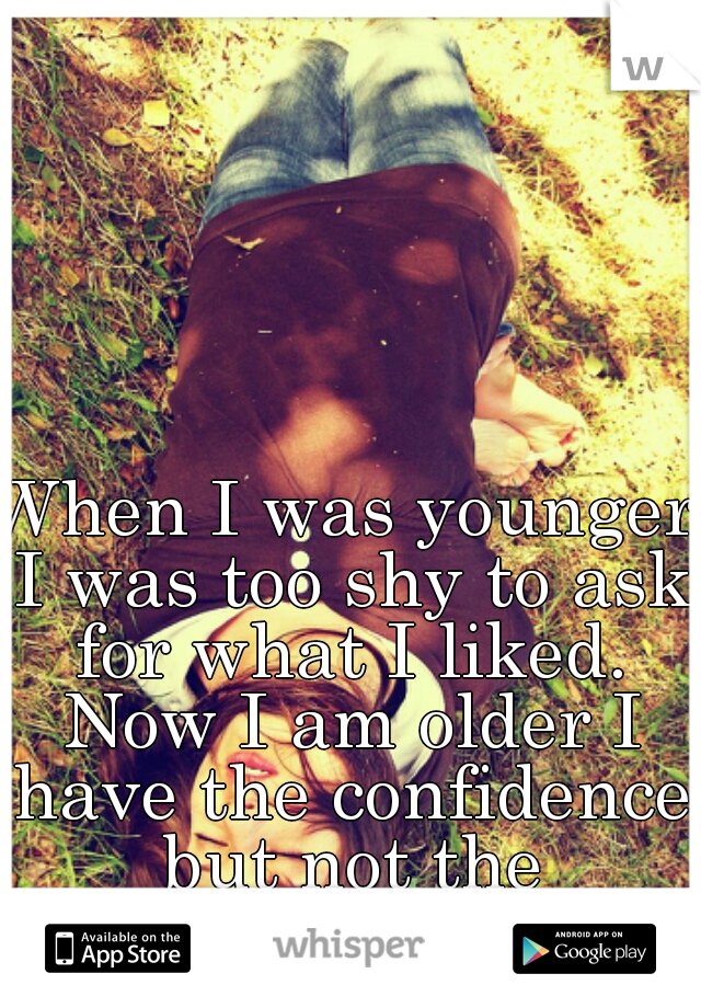 When I was younger I was too shy to ask for what I liked. Now I am older I have the confidence but not the opportunity