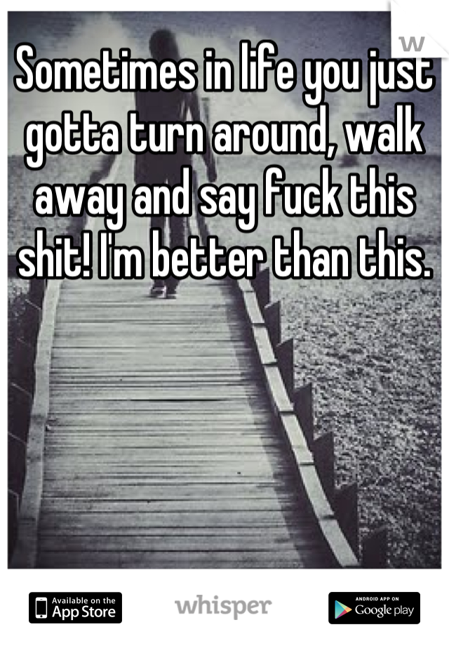 Sometimes in life you just gotta turn around, walk away and say fuck this shit! I'm better than this.