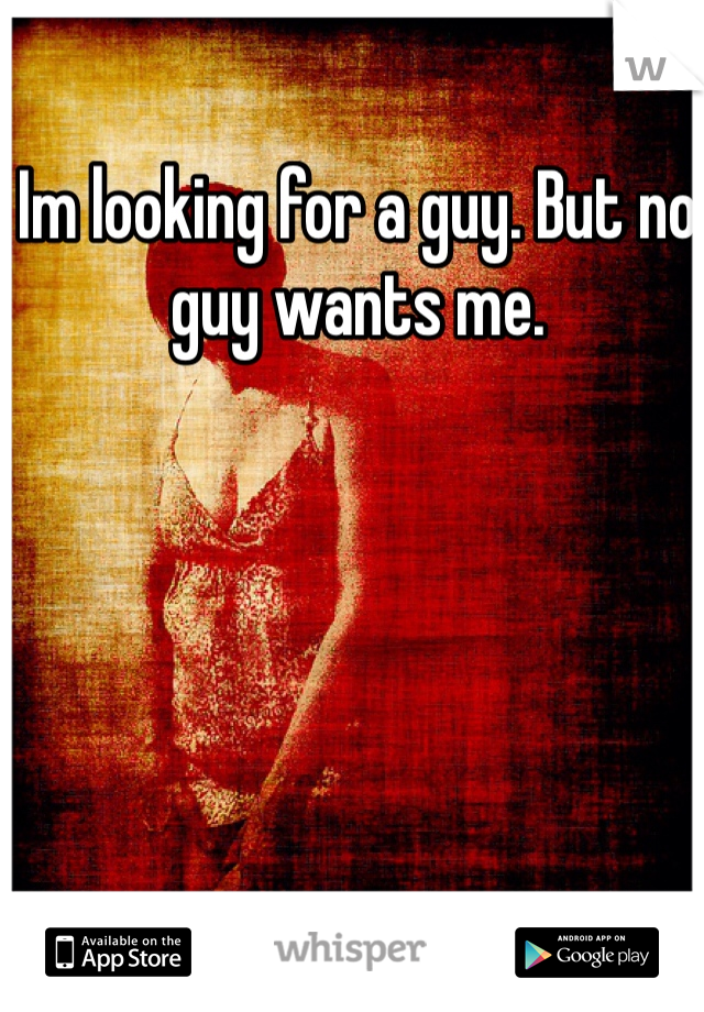 Im looking for a guy. But no guy wants me.