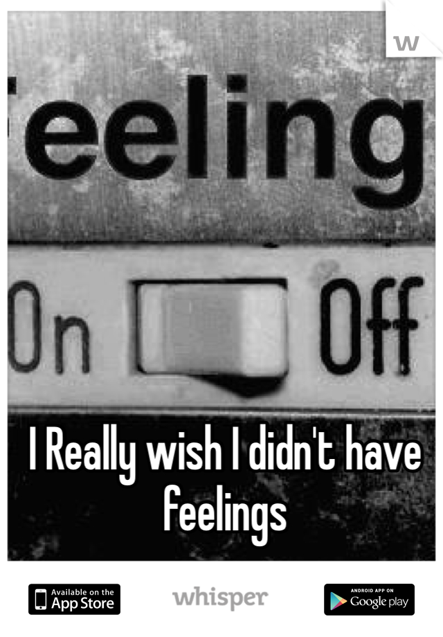 I Really wish I didn't have feelings