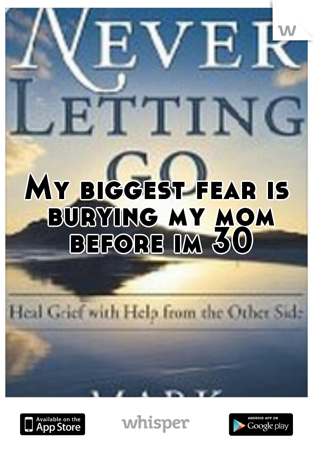 My biggest fear is burying my mom before im 30