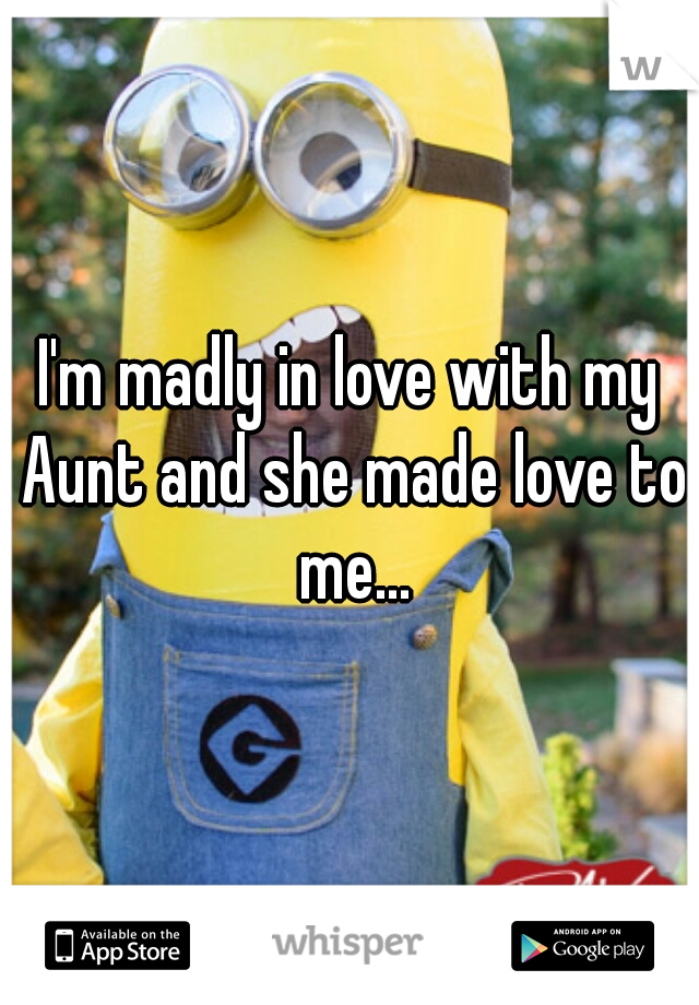 I'm madly in love with my Aunt and she made love to me...