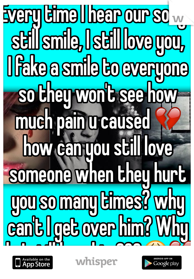 Every time I hear our song I still smile, I still love you, I fake a smile to everyone so they won't see how much pain u caused 💔 how can you still love someone when they hurt you so many times? why can't I get over him? Why do I still love him???😩💔