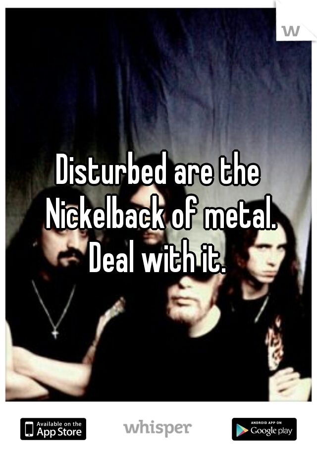 Disturbed are the Nickelback of metal. Deal with it.