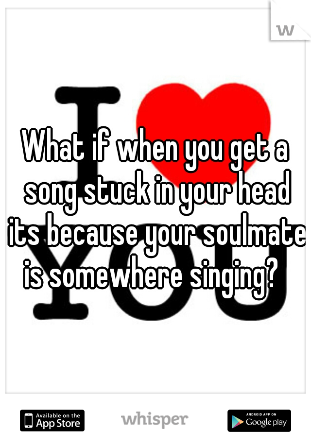 What if when you get a song stuck in your head its because your soulmate is somewhere singing?