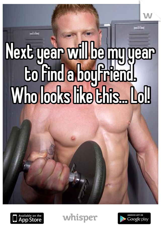 Next year will be my year to find a boyfriend.  Who looks like this... Lol!