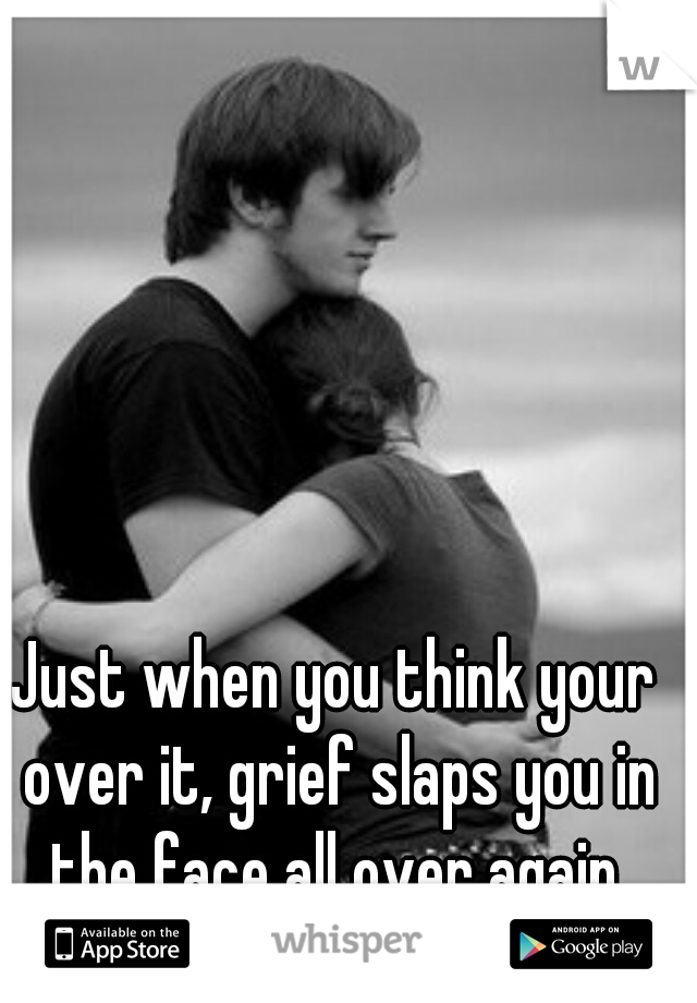 Just when you think your over it, grief slaps you in the face all over again.