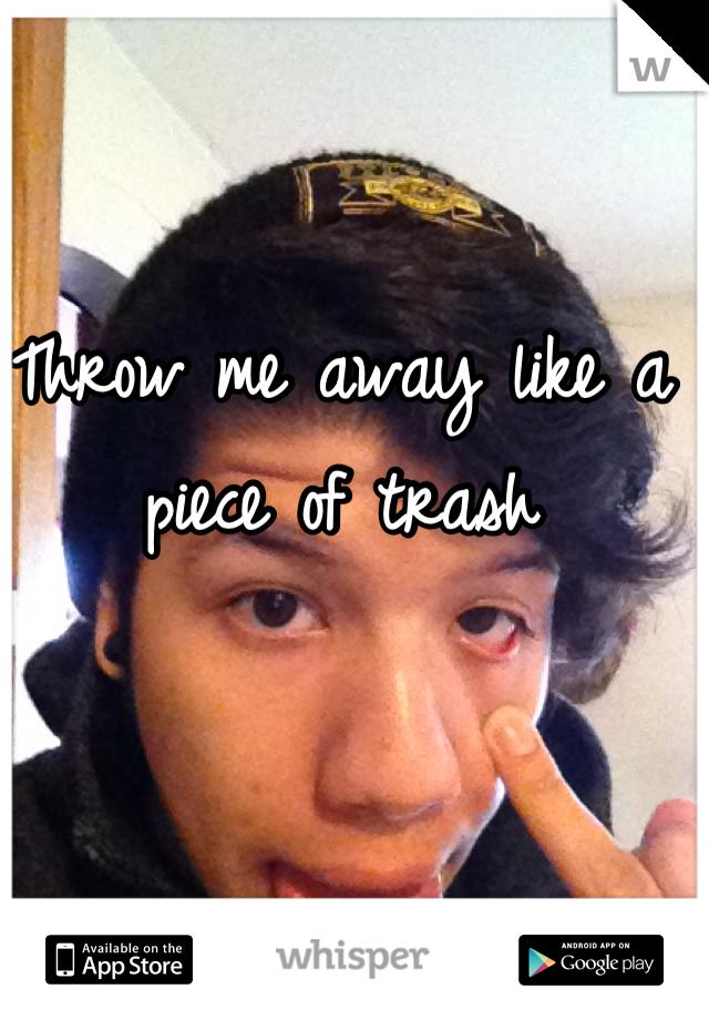 Throw me away like a piece of trash