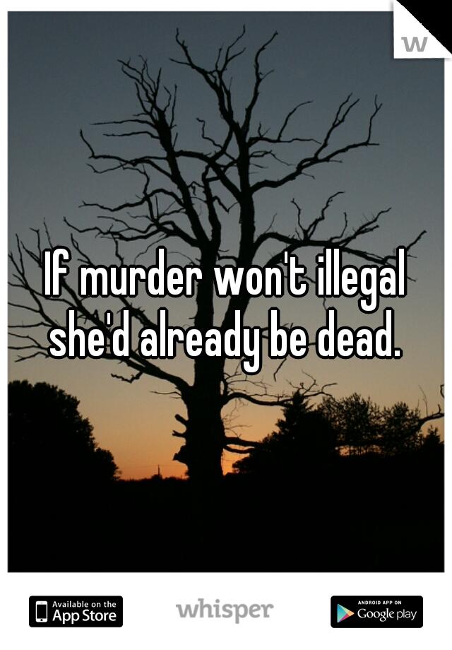 If murder won't illegal she'd already be dead.