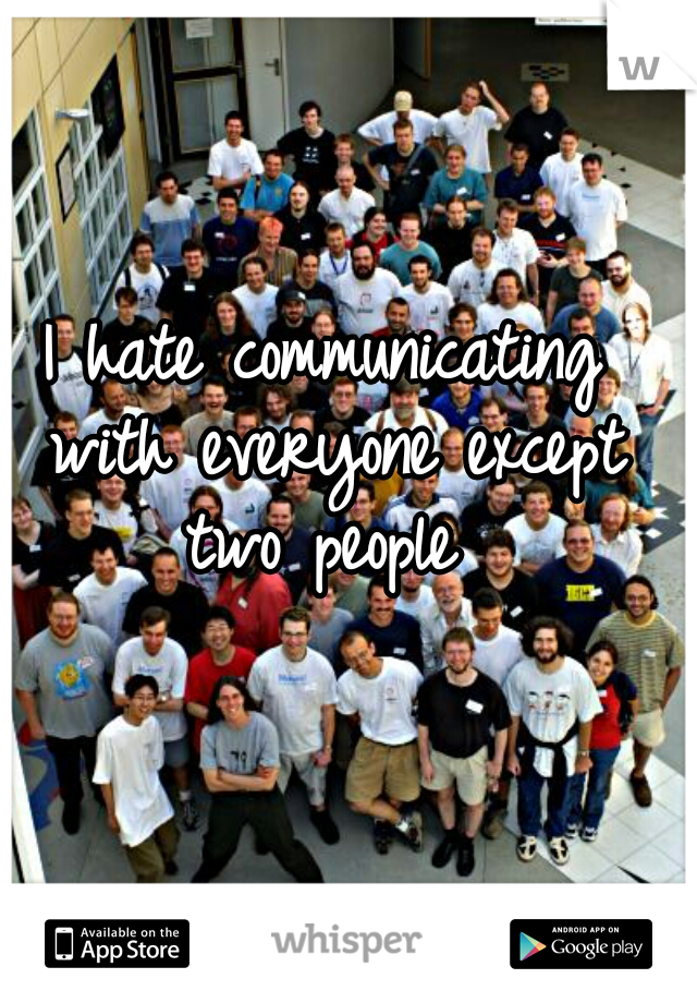 I hate communicating with everyone except two people