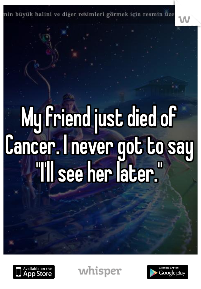 "My friend just died of Cancer. I never got to say ""I'll see her later."""