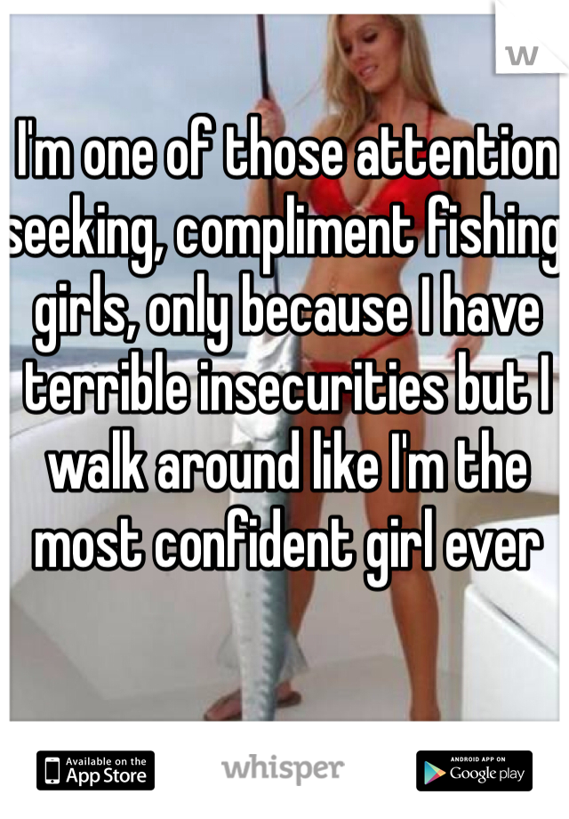 I'm one of those attention seeking, compliment fishing girls, only because I have terrible insecurities but I walk around like I'm the most confident girl ever