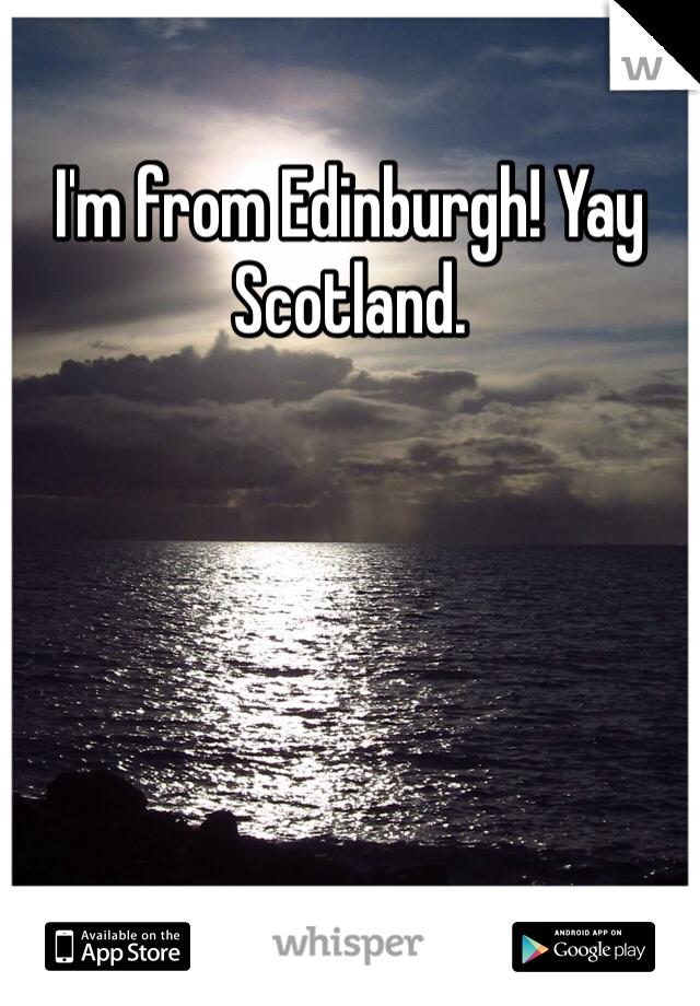 I'm from Edinburgh! Yay Scotland.