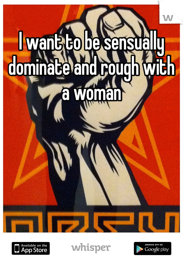 I want to be sensually dominate and rough with a woman