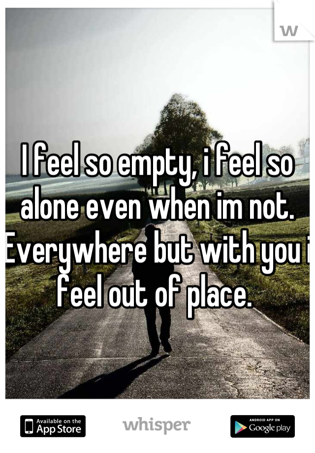 I feel so empty, i feel so alone even when im not. Everywhere but with you i feel out of place.