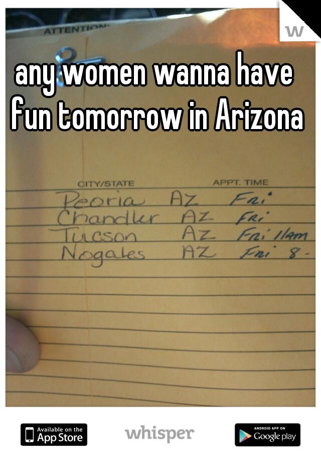 any women wanna have fun tomorrow in Arizona