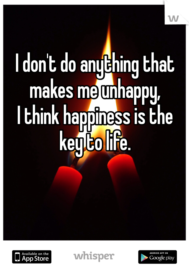 I don't do anything that makes me unhappy,  I think happiness is the key to life.
