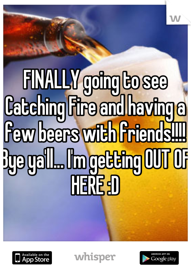 FINALLY going to see Catching Fire and having a few beers with friends!!!! Bye ya'll... I'm getting OUT OF HERE :D