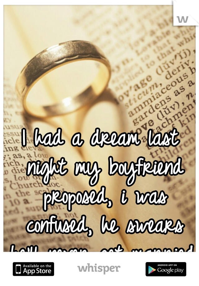 I had a dream last night my boyfriend proposed, i was confused, he swears he'll never get married.
