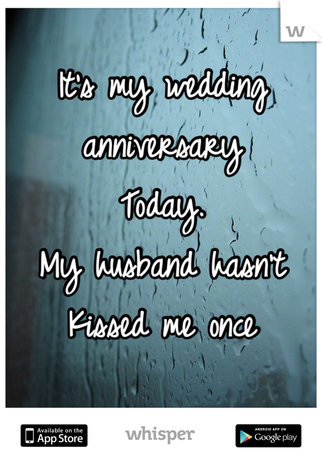 It's my wedding anniversary Today. My husband hasn't  Kissed me once