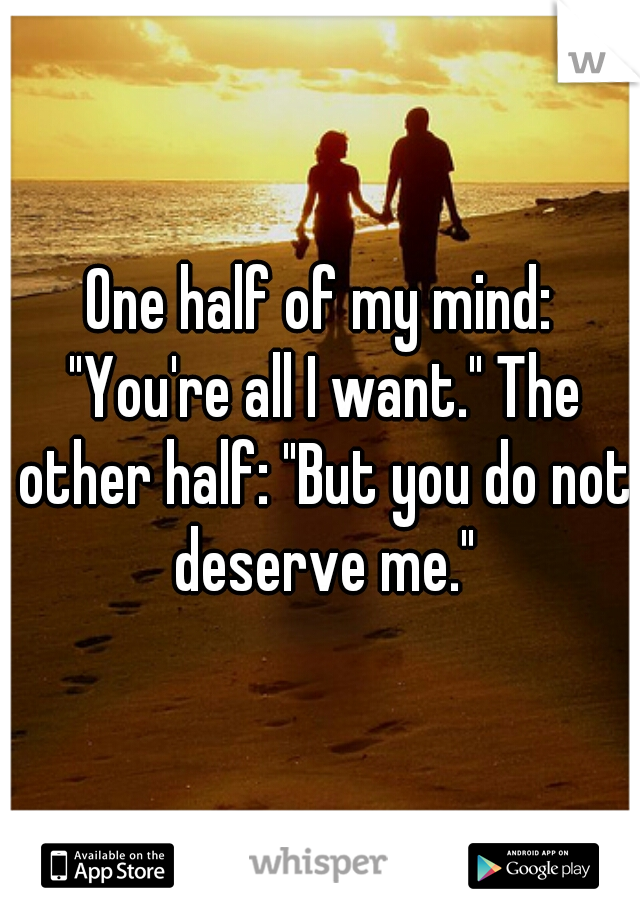 "One half of my mind: ""You're all I want."" The other half: ""But you do not deserve me."""