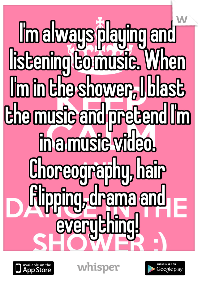 I'm always playing and listening to music. When I'm in the shower, I blast the music and pretend I'm in a music video. Choreography, hair flipping, drama and everything!