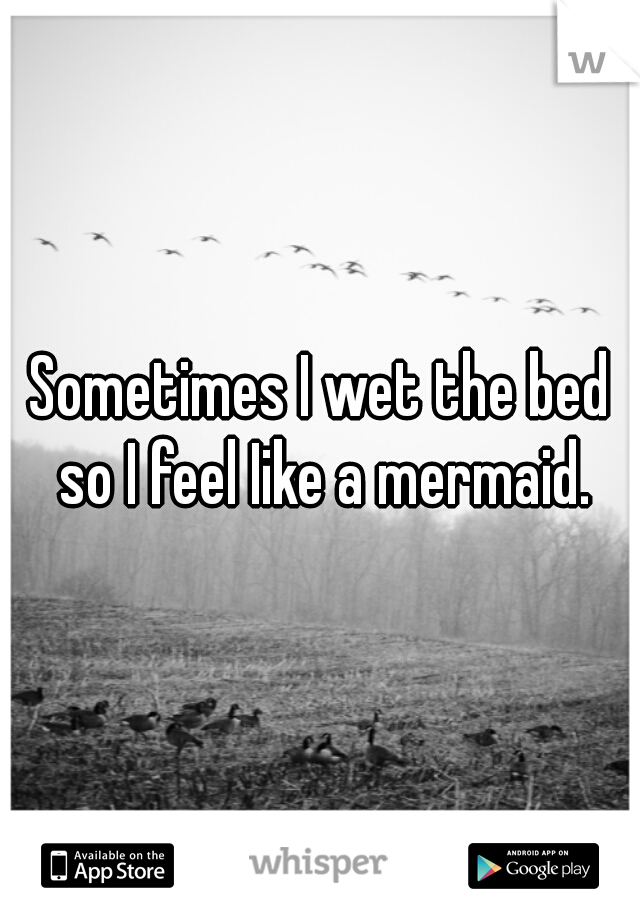 Sometimes I wet the bed so I feel Iike a mermaid.