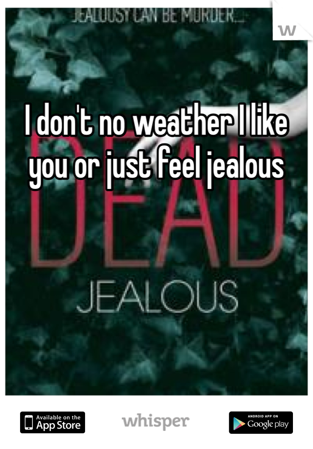 I don't no weather I like you or just feel jealous
