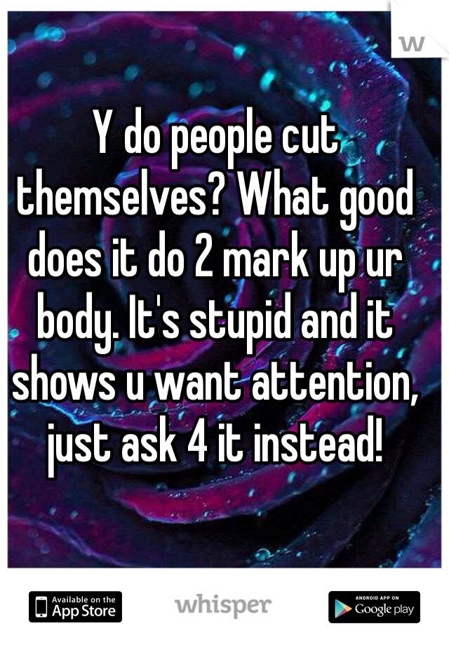 Y do people cut themselves? What good does it do 2 mark up ur body. It's stupid and it shows u want attention, just ask 4 it instead!