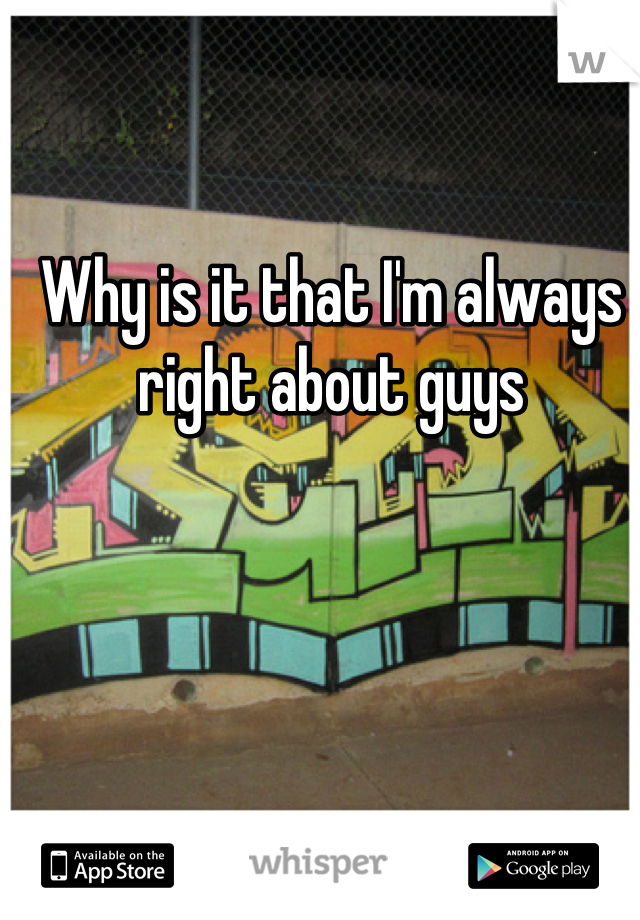 Why is it that I'm always right about guys