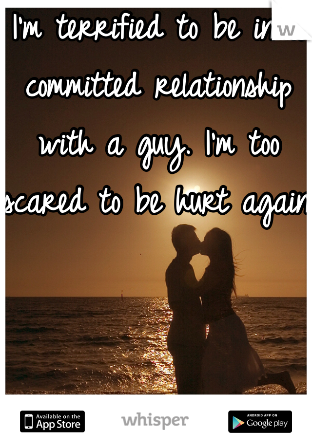 I'm terrified to be in a committed relationship with a guy. I'm too scared to be hurt again.