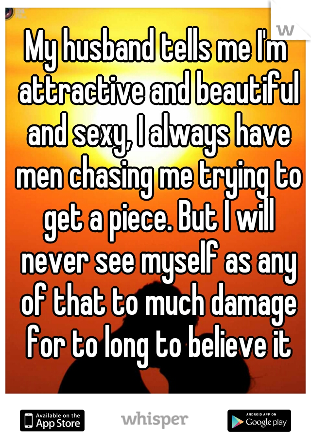 My husband tells me I'm attractive and beautiful and sexy, I always have men chasing me trying to get a piece. But I will never see myself as any of that to much damage for to long to believe it