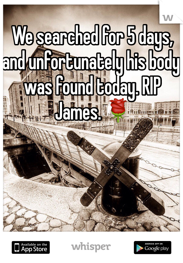 We searched for 5 days, and unfortunately his body was found today. RIP James. 🌹