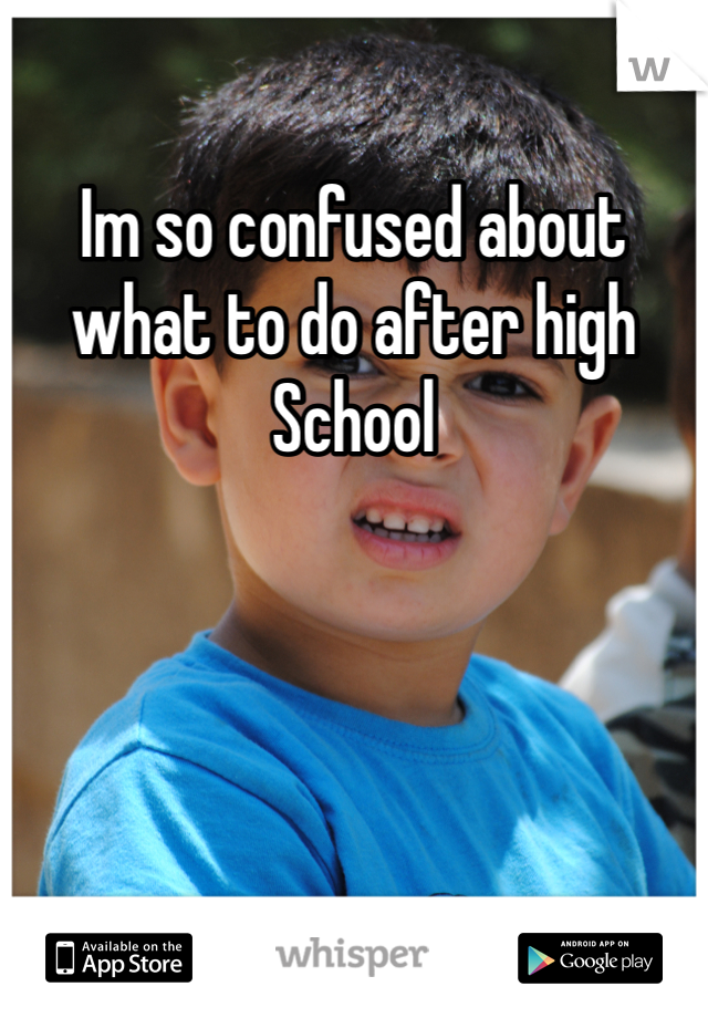 Im so confused about what to do after high School