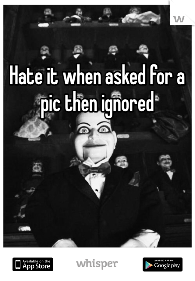 Hate it when asked for a pic then ignored