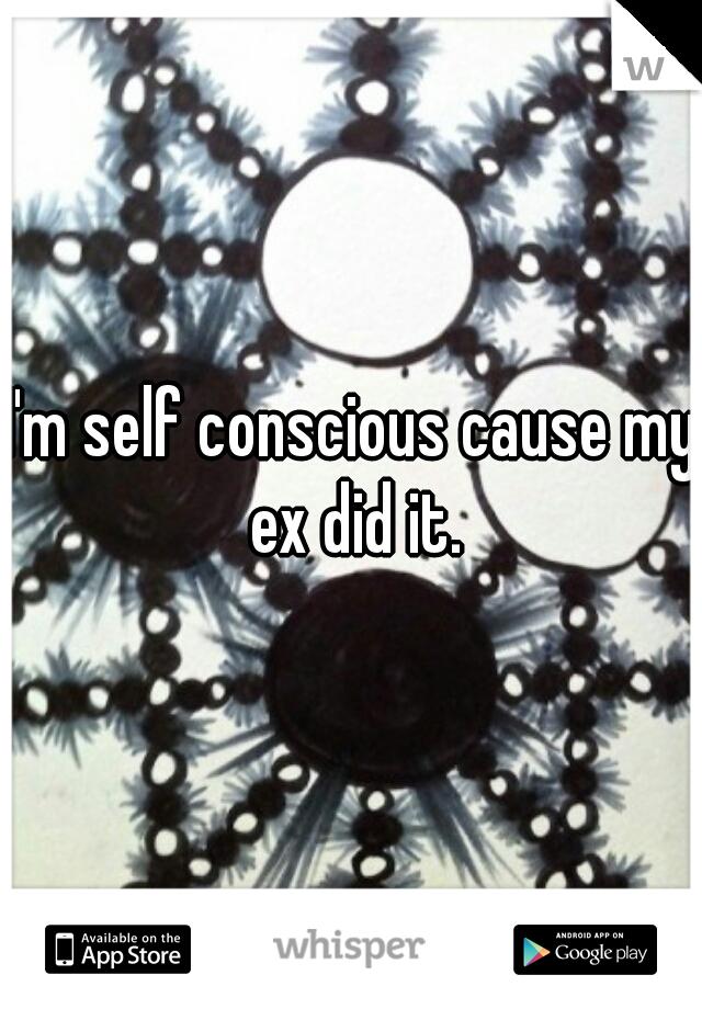 I'm self conscious cause my ex did it.