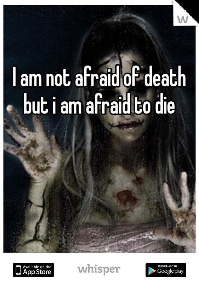 I am not afraid of death but i am afraid to die