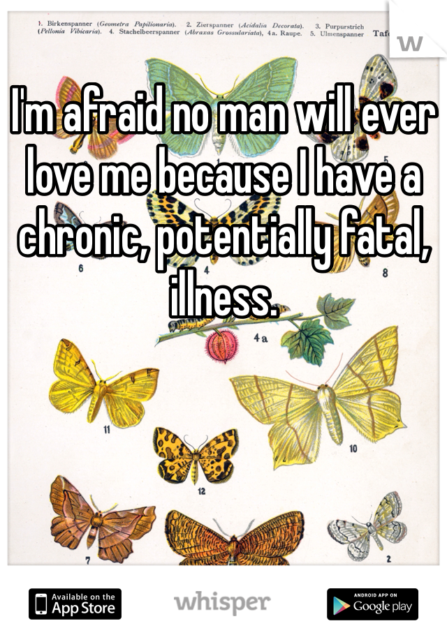 I'm afraid no man will ever love me because I have a chronic, potentially fatal, illness.