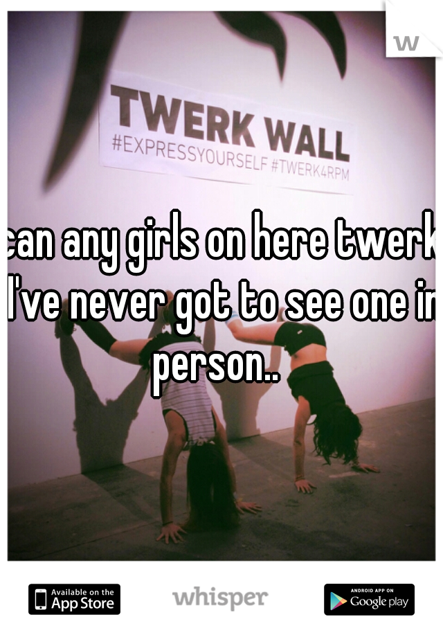 can any girls on here twerk I've never got to see one in person..