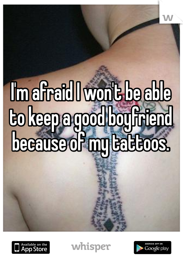 I'm afraid I won't be able to keep a good boyfriend because of my tattoos.