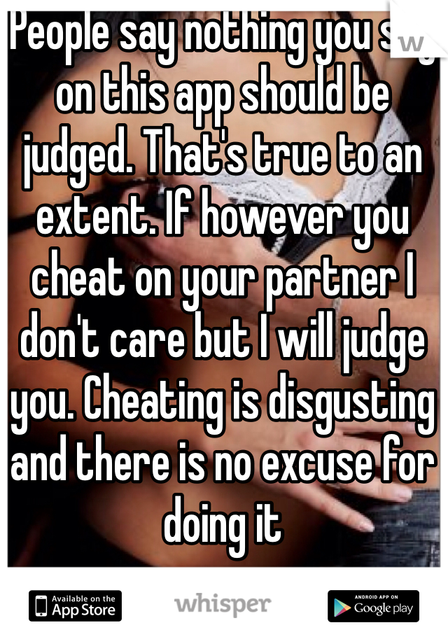 People say nothing you say on this app should be judged. That's true to an extent. If however you cheat on your partner I don't care but I will judge you. Cheating is disgusting and there is no excuse for doing it