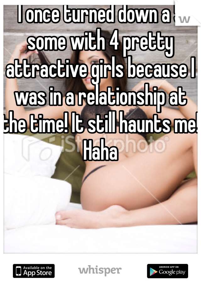 I once turned down a 5 some with 4 pretty attractive girls because I was in a relationship at the time! It still haunts me! Haha