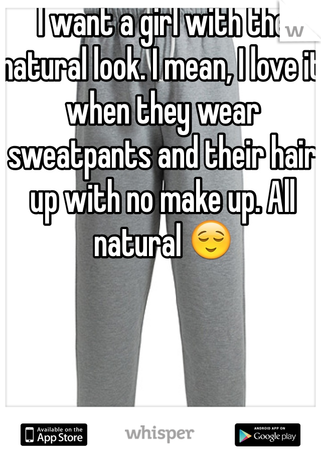 I want a girl with the natural look. I mean, I love it when they wear sweatpants and their hair up with no make up. All natural 😌