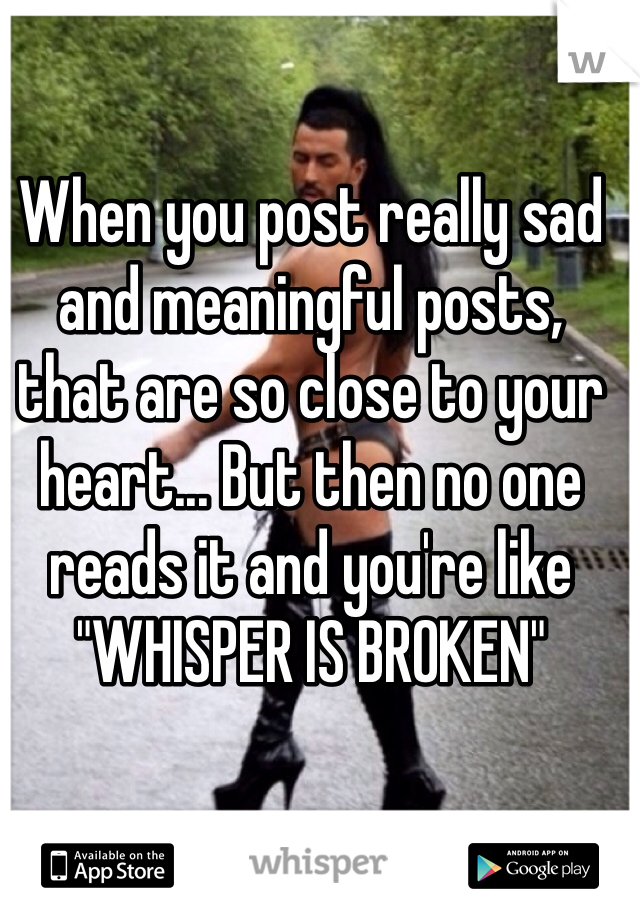 "When you post really sad and meaningful posts, that are so close to your heart... But then no one reads it and you're like ""WHISPER IS BROKEN"""