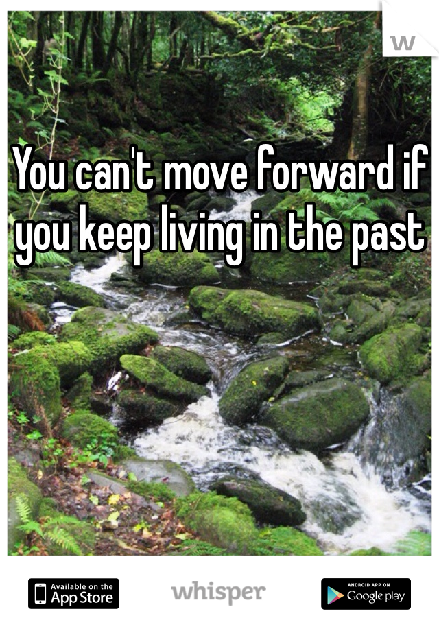 You can't move forward if you keep living in the past
