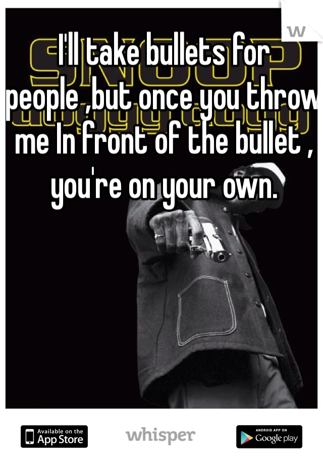 I'll take bullets for people ,but once you throw me In front of the bullet , you're on your own.