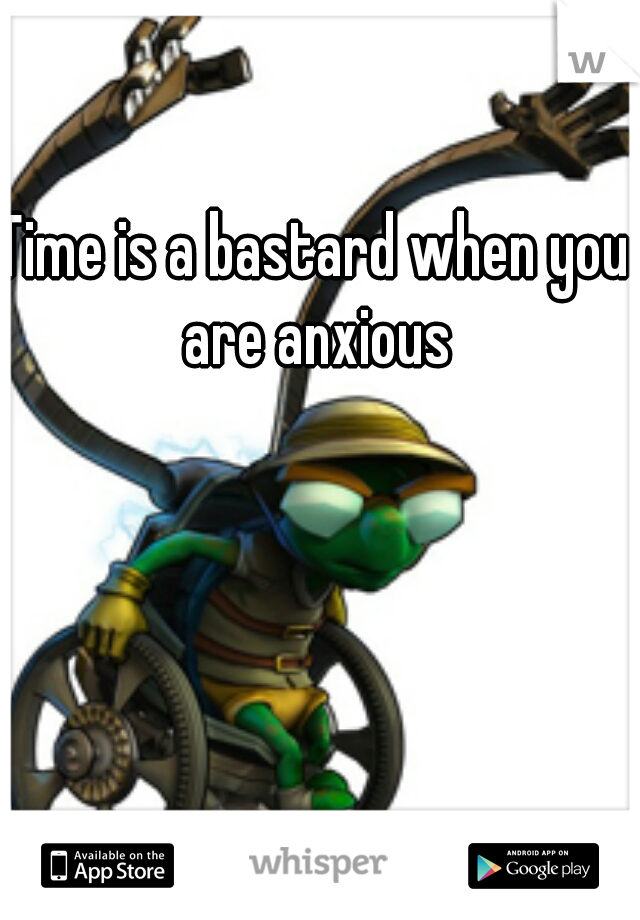 Time is a bastard when you are anxious