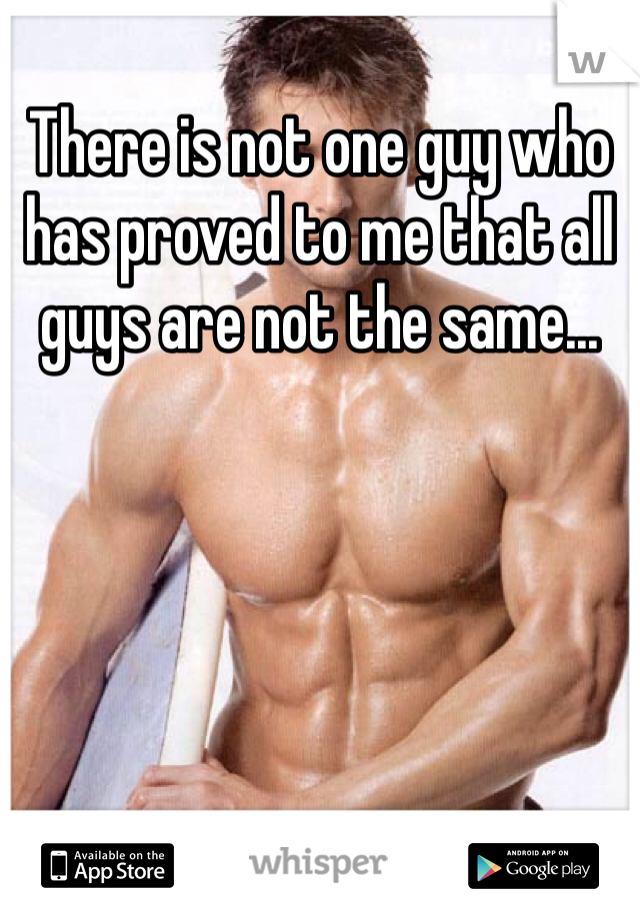 There is not one guy who has proved to me that all guys are not the same...