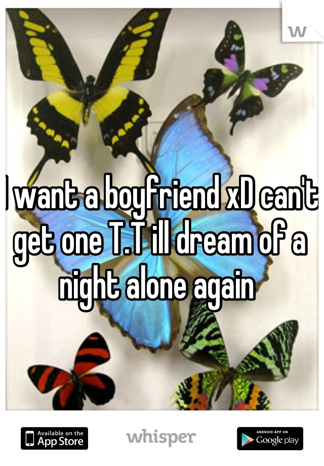 I want a boyfriend xD can't get one T.T ill dream of a night alone again