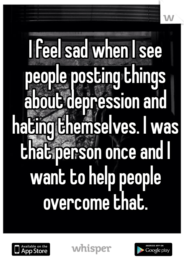 I feel sad when I see people posting things about depression and hating themselves. I was that person once and I want to help people overcome that.